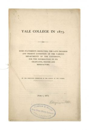 Yale College in 1875: Some Statements Respecting the Late Progress and Present Condition of the...