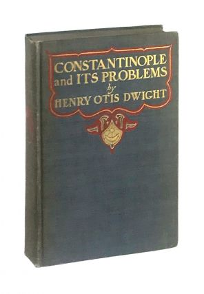 Constantinople and Its Problems: Its Peoples, Customs, Religions and Progress. Henry Otis Dwight