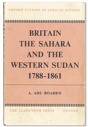 Britain, the Sahara, and the Western Sudan, 1788-1851. A. Adu Boahen