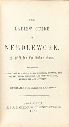 The Ladies' Guide in Needlework: A Gift for the Industrious. Containing Instructions in Canvas Work, Knitting, Netting, and Crochet Work, Millinery and Mantua-making, Embroidery and Applique. Illustrated with Numerous Engravings.