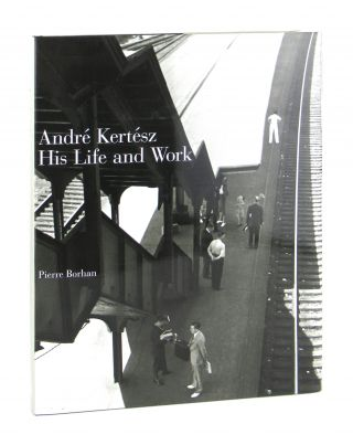 Andre Kertesz: His Life and Work. Pierre Borhan, Laszlo Beke, Dominique Baque, Jane Livingston,...