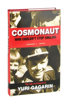 The Cosmonaut Who Couldn't Stop Smiling: The Life and Legend of Yuri Gagarin. Andrew L. Jenks