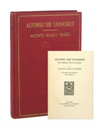 Alfonso XIII Unmasked: The Military Terror in Spain. Vicente Blasco Ibanez, Leo Ongley, trans