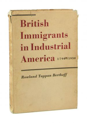 British Immigrants in Industrial America, 1790-1950. Rowland Tappan Berthoff