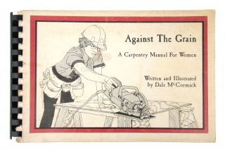 Against the Grain: A Carpentry Manual for Women. Dale McCormick
