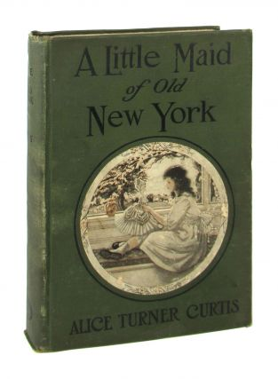 A Little Maid of Old New York. Alice Turner Curtis, Elizabeth Pilsbry