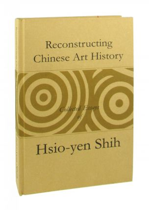 Reconstructing Chinese Art History: Collected Essays of Hsio-yen Shih (1933-2001). Hsio-yen Shih