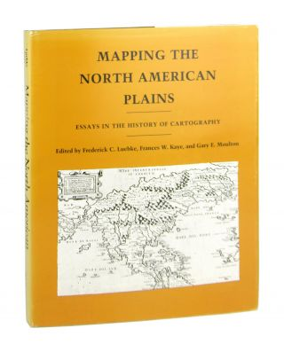 Mapping the North American Plains: Essays in the History of Cartography. France W. Kaye Frederick...